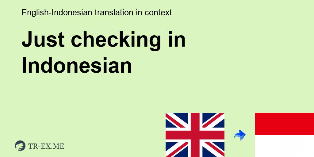 Just Checking Terjemahan Dalam Bahasa Indonesia Just Checking Dalam Sebuah Kalimat Dalam Bahasa Inggris