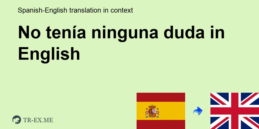 No Tenia Ninguna Duda English Translation Examples Of Use No Tenia Ninguna Duda In A Sentence In Spanish